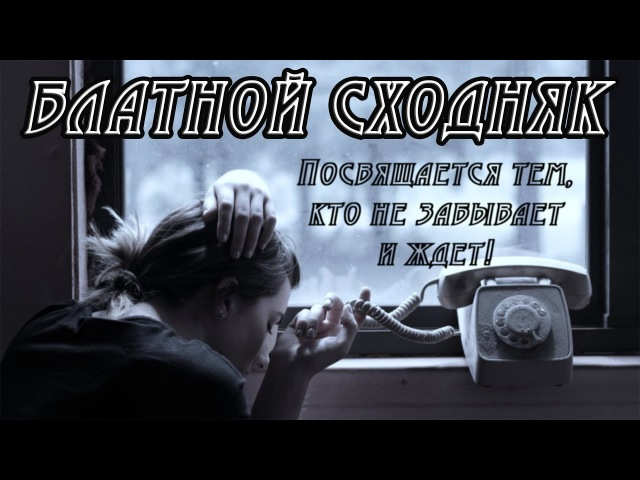 БЛАТНОЙ СХОДНЯК - ПОСВЯЩАЕТСЯ ТЕМ, КТО НЕ ЗАБЫВАЕТ И ЖДЕТ / 2018