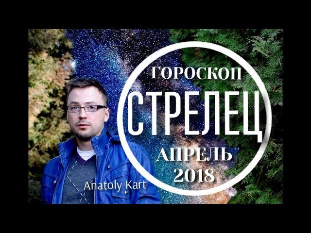 СТРЕЛЕЦ ♐ ГОРОСКОП ☀️ на АПРЕЛЬ 2018 от Anatoly Kart