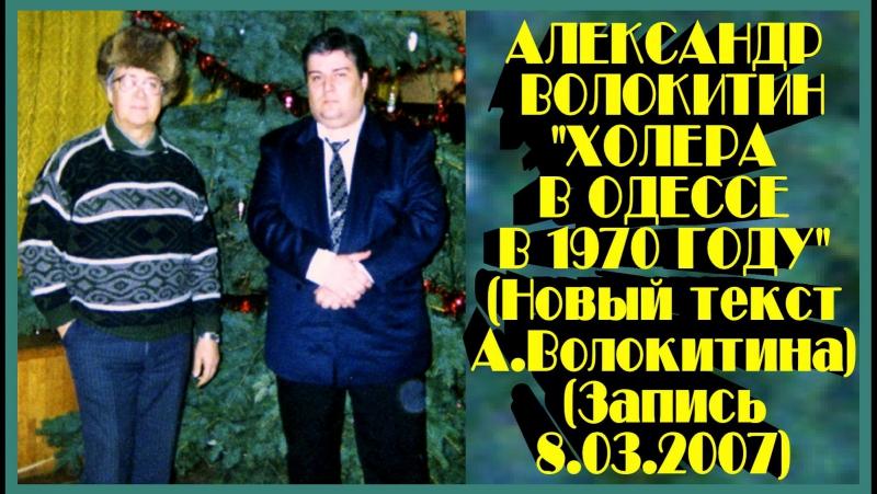 Александр Волокитин - ХОЛЕРА В ОДЕССЕ В 1970 ГОДУ (Новый текст А.Волокитина) (Запись 8.03.2007)