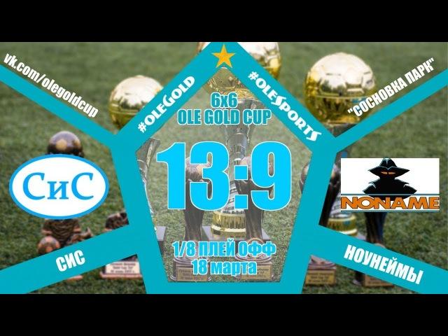 Ole Gold Cup 6x6 VIII сезон 1 8 ПЛЕЙ ОФФ СИС НОУНЕЙМЫ