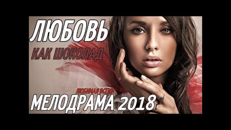 Новяк 2018! ЛЮБОВЬ КАК ШОКОЛАД ВКУСНЕЙШИЙ Русские мелодрамы 2018 новинки HD