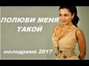 Жизненная мелодрама ПОЛЮБИ МЕНЯ ТАКОЙ ,Русские мелодрамы 2017 HD