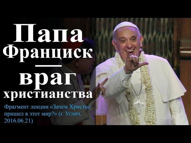 Папа Франциск – враг христианства. — Осипов А.И.