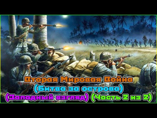 Вторая Мировая Война (Битва за острова) (Западный взгляд) (Часть 2 из 2) (1080p)