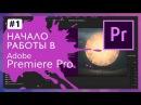 Начало Работы c Adobe Premiere Pro CC 2017 1