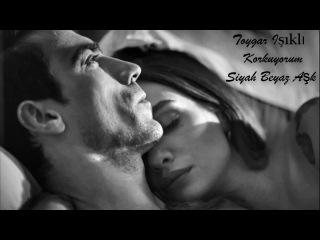 Toygar Işıklı - Korkuyorum   Ferhat ve Asli فرحات واصلى    Siyah Beyaz Aşk حب ابيض اسود