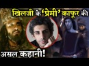 Who Was Khilji's 'LOVER' Malik Kafur in PADMAVAAT ?