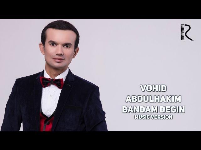 Vohid Abdulhakim - Bandam degin | Вохид Абдулхаким - Бандам дегин (music version)