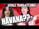 Google Translate Sings Havana by Camila Cabello PARODY