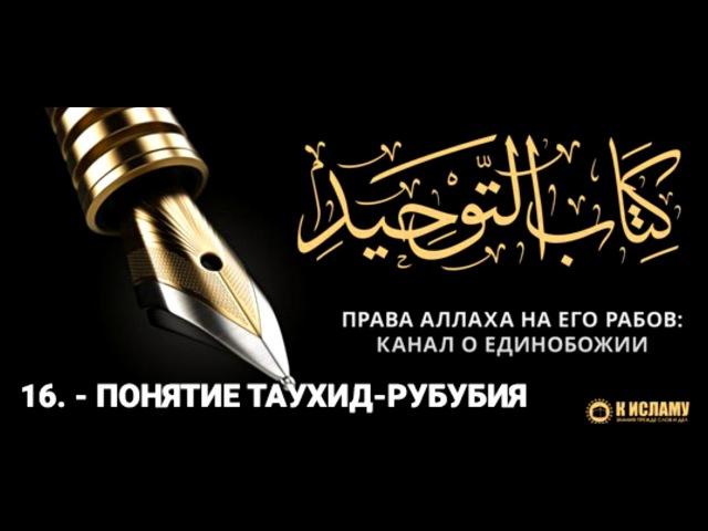 Ислам| 16. - Понятие Таухид-Рубубия | Ринат Абу Мухаммад.