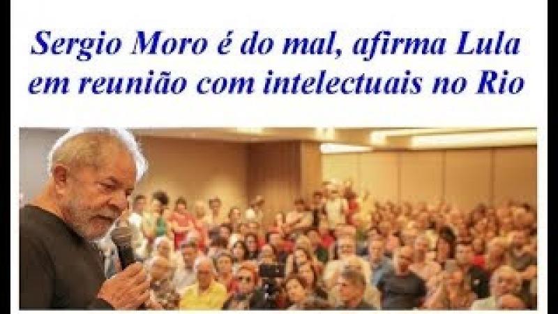 Sergio Moro é do mal, afirma Lula em reunião com intelectuais no Rio