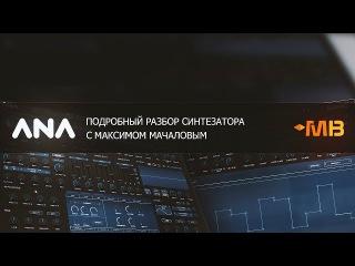 Подробный разбор синтезатора ANA 2 - Sonic Academy [М.Мачалов]