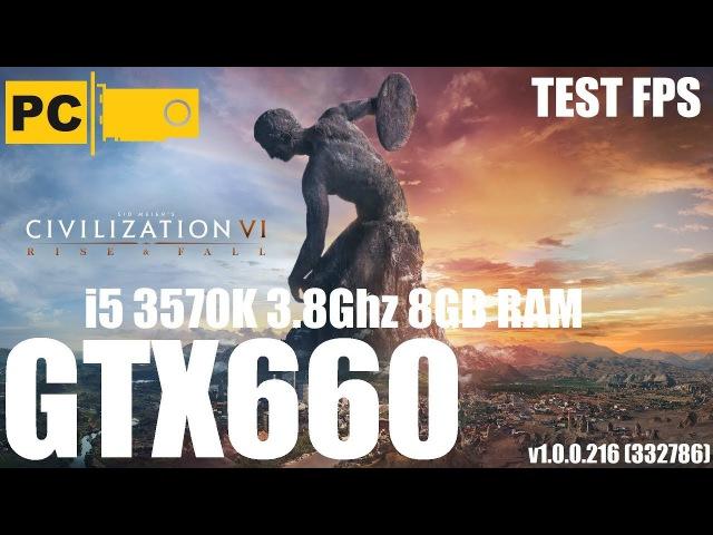 Запуск игры Sid Meiers Civilization VI rise and fall на среднем пк i5 3570k, GTX660, 8GB RAM