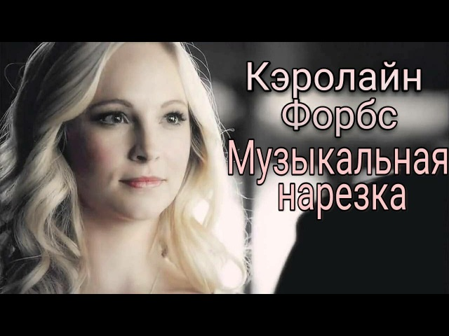 Кэролайн Форбс - Музыкальная нарезка