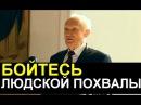 Алексей Осипов БОЙТЕСЬ ЛЮДСКОЙ ПОХВАЛЫ 19 12 2017