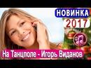 Танцпол - Игорь Виданов 💕 Красивая песня Чудесный голос 💕 🎵 Новинка 2018 💕