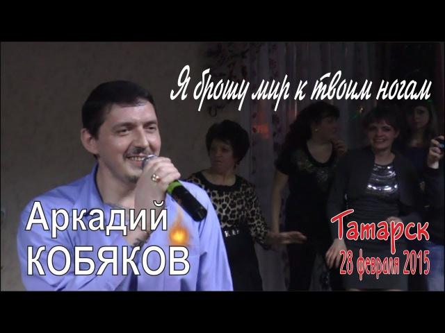 Аркадий КОБЯКОВ - Я брошу мир к твоим ногам (Татарск, 28.02.2015)