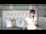 Катя Чехова - В клубе погасли огни (Dmitry Glushkov remix)