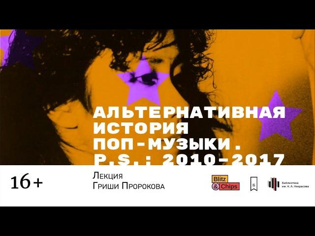 Гриша Пророков — Альтернативная история поп-музыки. P. S.: 2010–2017