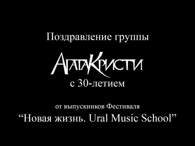 Поздравление группы «Агата Кристи» с 30-ем от выпускников Фестиваля «Новая жизнь. Ural Music School»