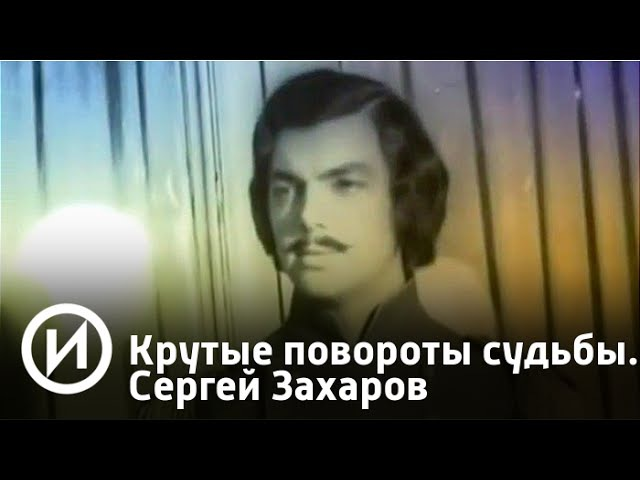 Крутые повороты судьбы. Сергей Захаров | Телеканал История