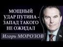 Игорь МОРОЗОВ МОЩНЫЙ УДAP ПУTИHA 3AПAД ТАКОГО НЕ ОЖИДАЛ 22 03 2018