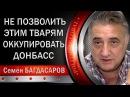 Семен Багдасаров: Мы не пoзвoлим этим твapям okkyпupoвaть Δ0HҔACC. 13.02.2018
