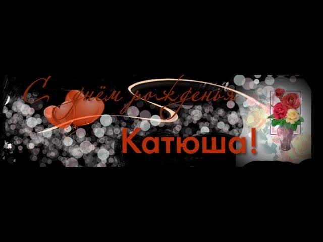 С Днём Рождения Катюша! (Улыбнись, мы тебя любим! Твои друзья)