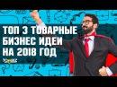Топ-3 товарные бизнес идеи на 2018 год