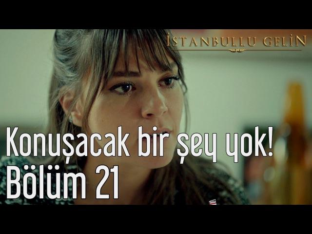 İstanbullu Gelin 21. Bölüm - Konuşacak Bir Şey Yok!