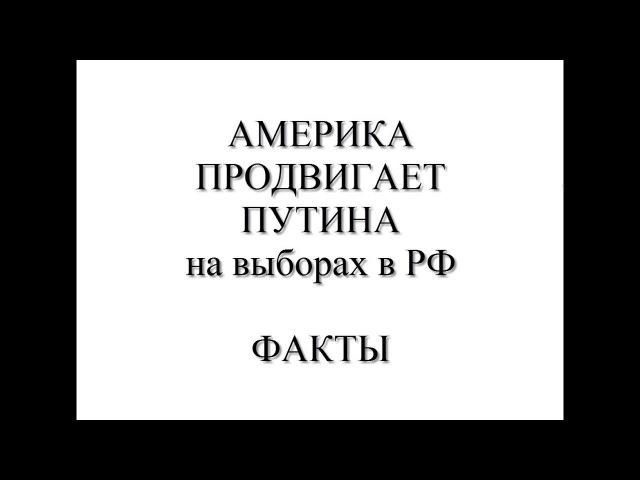 АМЕРИКА ПРОДВИГАЕТ ПУТИНА на выборах в РФ. ФАКТЫ!