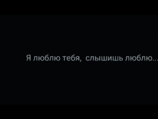 я люблю тебя ,  слышишь люблю...
