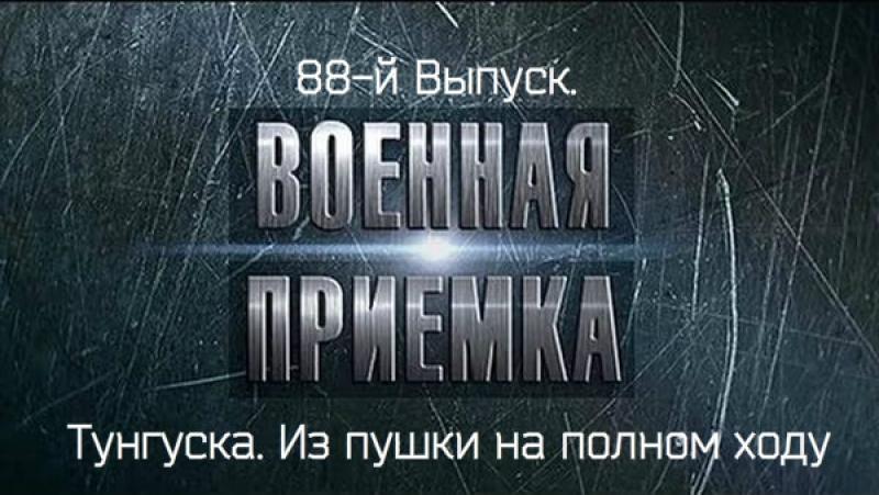 88-й Выпуск. Военная приёмка. «Тунгуска». Из пушки на полном ходу»