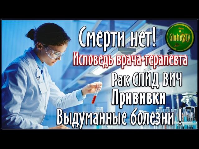 Смерти нет! Исповедь Врача терапевта! Рак. СПИД. Вакцинация. Выдуманные болезни!