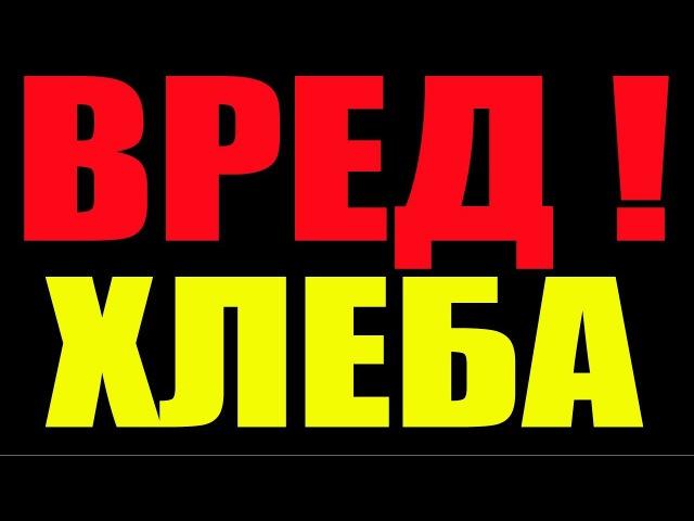 ВРЕД ХЛЕБА .