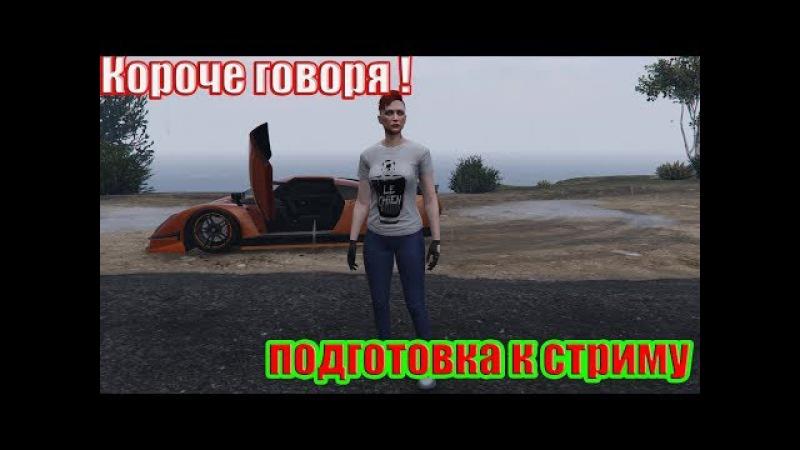 Короче говоря подготовка к стриму! GTA 5 Online