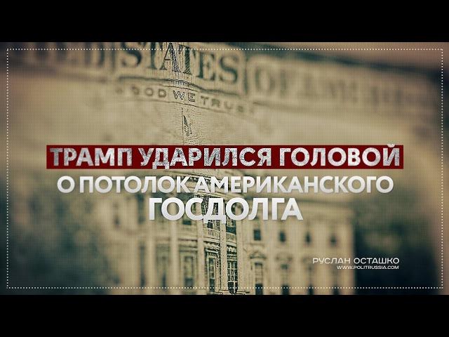 Трамп ударился о потолок американского госдолга (Руслан Осташко)