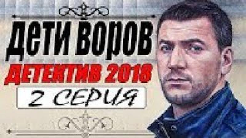 ПРЕСТУПНЫЙ ФИЛЬМ 2018 | ДЕТИ ВОРОВ | 2 СЕРИЯ.Русские детективы 2018 новинки, премьеры 2018 HD