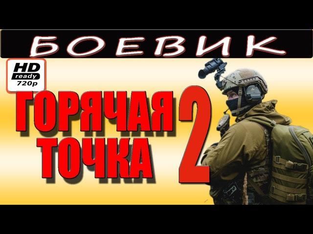 Боевик о спецназе ГОРЯЧАЯ ТОЧКА 2 русские новинки 2017