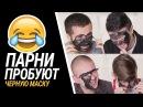 ПАРНИ ПРОБУЮТ ЧЕРНУЮ МАСКУ!
