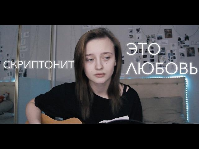 Скриптонит - это любовь (cover by Valery. Y.Лера Яскевич)