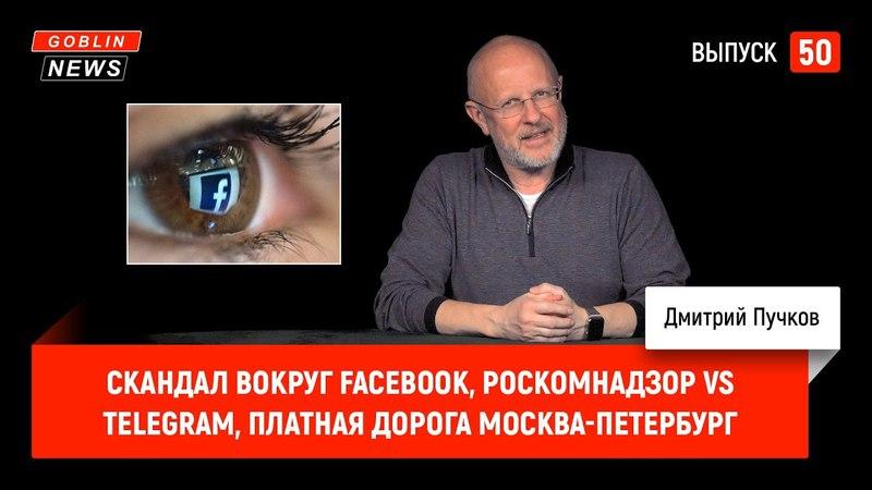 Скандал вокруг Facebook, Роскомнадзор vs Telegram, платная дорога Москва-Петербург (как в соц. сетях воруют личные данные и собирают информацию про пользователей).