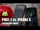 Сравнение камер Pixel 2 XL и iPhone X