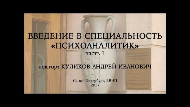 Введение в специальность: психоаналитик (часть 1), лектор: Куликов Андрей Иванович