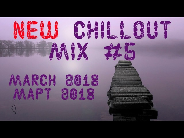 New Chillout Mix 5 (March 2018 / Март 2018) Chillout, Ambient, Uplifting Trance, Soulful House