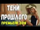 СВЕЖАК 2018 [ ТЕНИ ПРОШЛОГО ] ОН ПОМОГ ПОЧТИ КАЖДОМУ Русские мелодрамы 2018 новинки