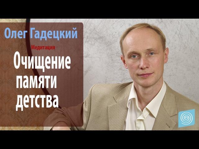 Олег Гадецкий Медитация Очищение памяти детства