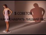 5 советов КАК НЕ НАБРАТЬ ЛИШНИЙ ВЕС !