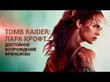 «Tomb Raider: Лара Крофт» — достойное возрождение франшизы с совсем другой Ларой Крофт