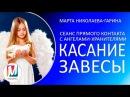 Сеанс прямого контакта с ангелами хранителями КАСАНИЕ ЗАВЕСЫ Марта Николаева Гарина
